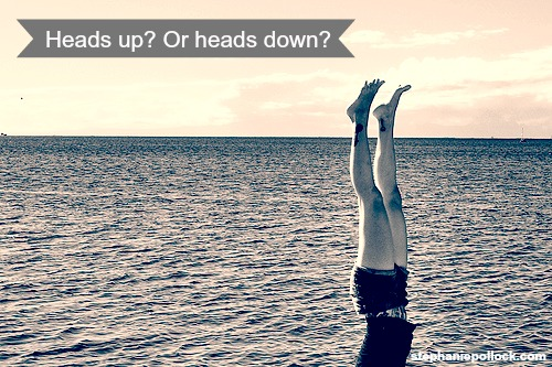 Heads up? Or heads down?