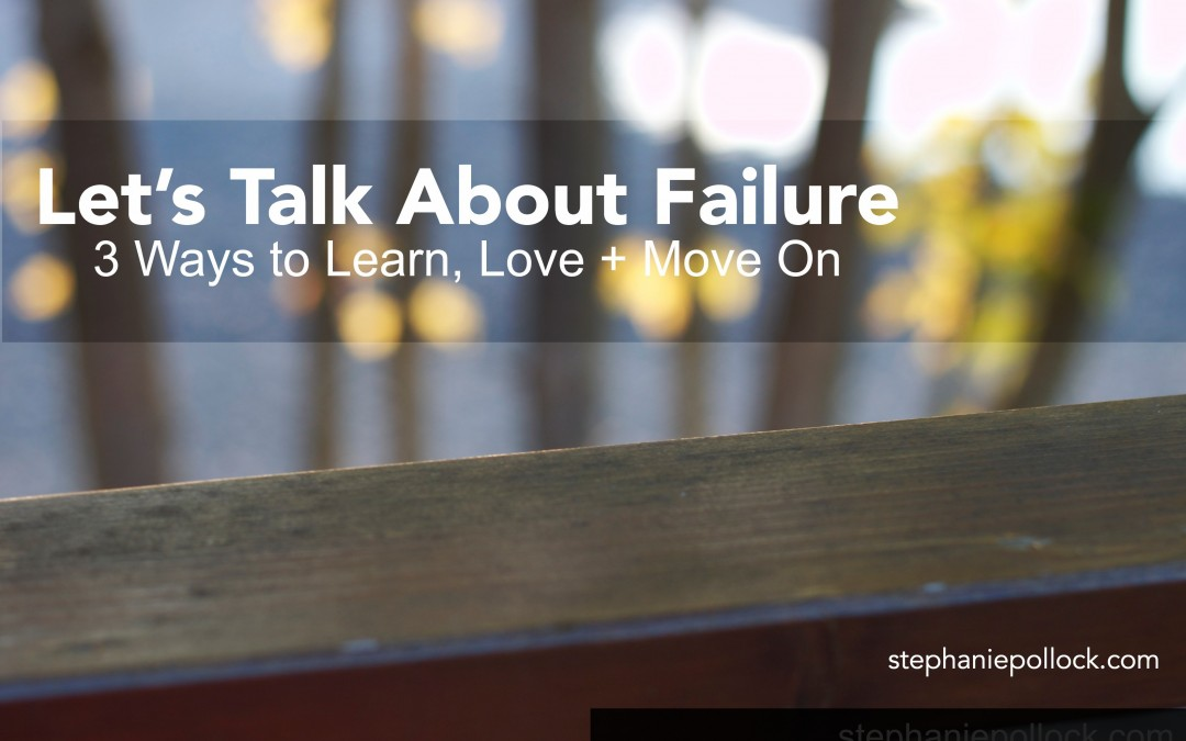 Let's Talk About Failure: 3 Ways to Learn, Love + Move On
