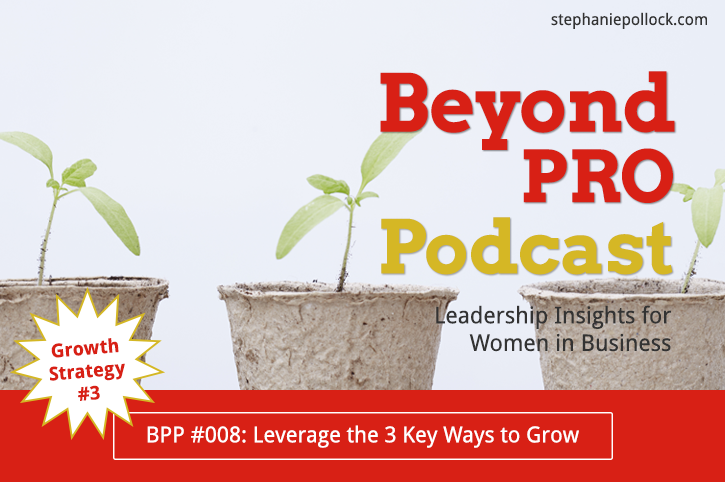 BPP #008: Growth Strategy No. 3, Leverage the 3 key ways to grow